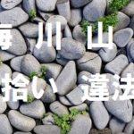 海・川・山の石拾いや土砂持ち帰りが違法になる3つの法律と事例