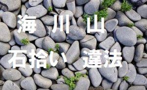 【海・川・山】の石拾い持ち帰り土砂採取が違法になるケース|3つの法律から考察
